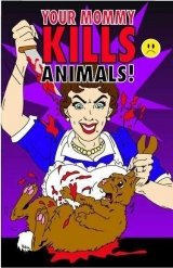 Your Mommy Kills Animals!
